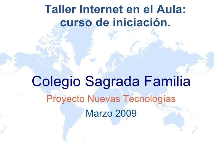 Taller Internet en el Aula: curso de iniciación. <ul><ul><li>Colegio Sagrada Familia </li></ul></ul><ul><ul><li>Proyecto N...