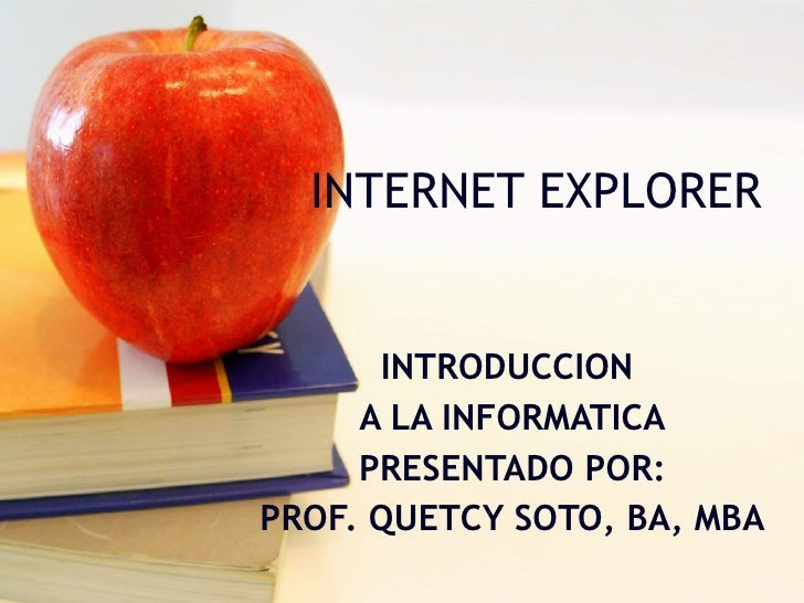 INTERNET EXPLORER INTRODUCCION  A LA INFORMATICA PRESENTADO POR: PROF. QUETCY SOTO, BA, MBA