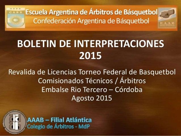 BOLETIN DE INTERPRETACIONES 2015 EscuelaArgentinadeÁrbitrosdeBásquetbol ConfederaciónArgentinadeBásquetbol Revalida de Lic...