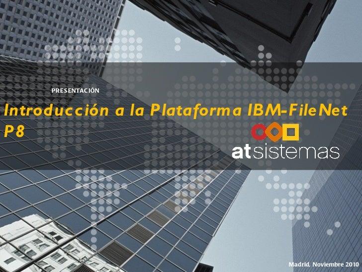 Introducción a la Plataforma IBM-FileNet P8 PRESENTACIÓN Madrid, Noviembre 2010