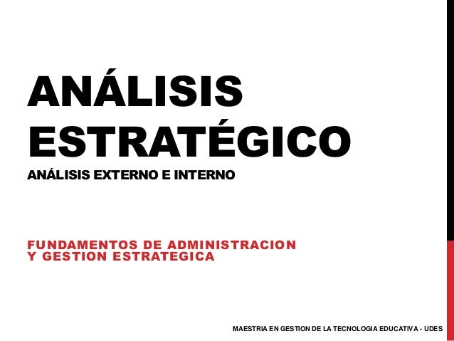 ANÁLISIS ESTRATÉGICO ANÁLISIS EXTERNO E INTERNO FUNDAMENTOS DE ADMINISTRACION Y GESTION ESTRATEGICA MAESTRIA EN GESTION DE...