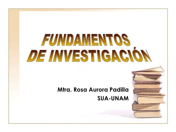 Mtra. Rosa Aurora Padilla SUA-UNAM FUNDAMENTOS DE INVESTIGACIÓN