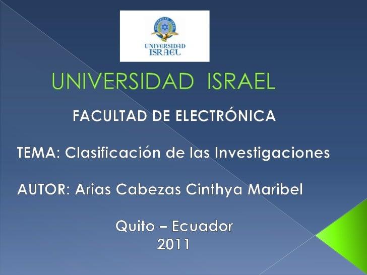 UNIVERSIDAD  ISRAEL<br />FACULTAD DE ELECTRÓNICA<br />TEMA: Clasificación de las Investigaciones<br />AUTOR: Arias Cabezas...