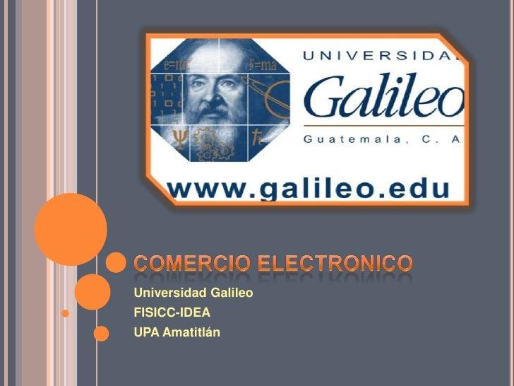 COMERCIO ELECTRONICO<br />Universidad Galileo<br />FISICC-IDEA<br />UPA Amatitlán<br />