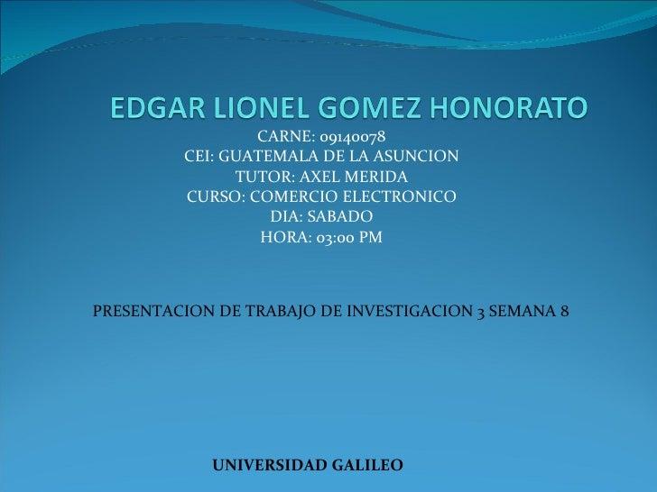 CARNE: 09140078 CEI: GUATEMALA DE LA ASUNCION TUTOR: AXEL MERIDA CURSO: COMERCIO ELECTRONICO DIA: SABADO HORA: 03:00 PM UN...