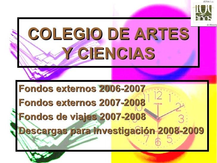 COLEGIO DE ARTES Y CIENCIAS Fondos externos 2006-2007 Fondos externos 2007-2008 Fondos de viajes 2007-2008 Descargas para ...