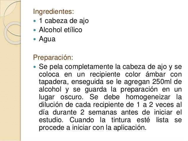 Ingredientes:  1 cabeza de ajo  Alcohol etílico  Agua Preparación:  Se pela completamente la cabeza de ajo y se coloca...