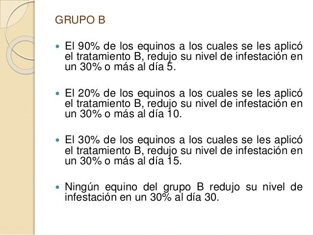 GRUPO B  El 90% de los equinos a los cuales se les aplicó el tratamiento B, redujo su nivel de infestación en un 30% o má...