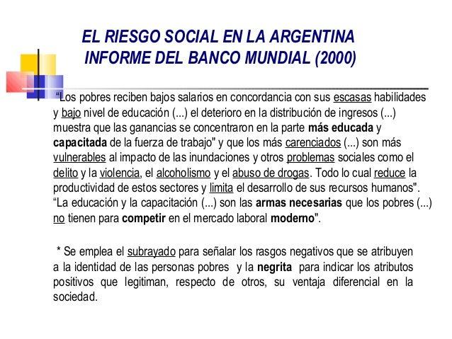 """EL RIESGO SOCIAL EN LA ARGENTINA      INFORME DEL BANCO MUNDIAL (2000) """"Los pobres reciben bajos salarios en concordancia ..."""