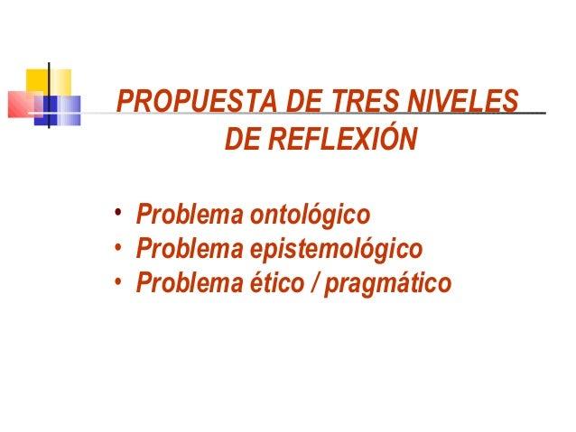 PROPUESTA DE TRES NIVELES      DE REFLEXIÓN• Problema ontológico• Problema epistemológico• Problema ético / pragmático