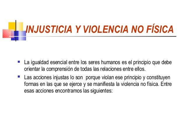 INJUSTICIA Y VIOLENCIA NO FÍSICA   La igualdad esencial entre los seres humanos es el principio que debe    orientar la c...