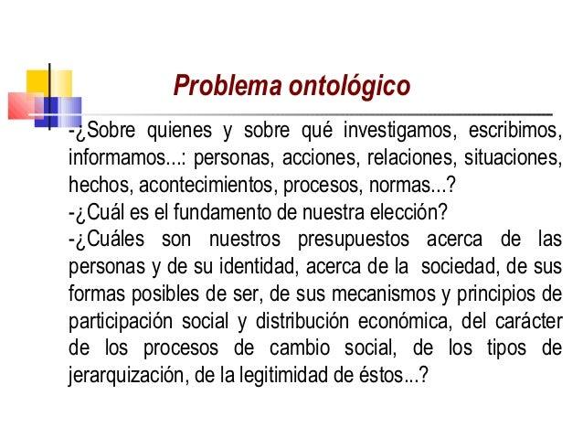 Problema ontológico                          -¿Sobre quienes y sobre qué investigamos, escribimos,informamos...: personas...