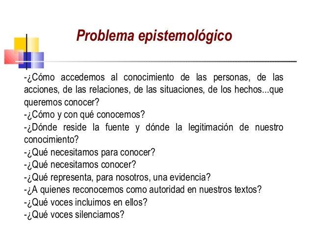 Problema epistemológico-¿Cómo accedemos al conocimiento de las personas, de lasacciones, de las relaciones, de las situaci...