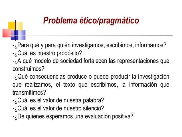 Problema ético/pragmático-¿Para qué y para quién investigamos, escribimos, informamos?-¿Cuál es nuestro propósito?-¿A qué ...