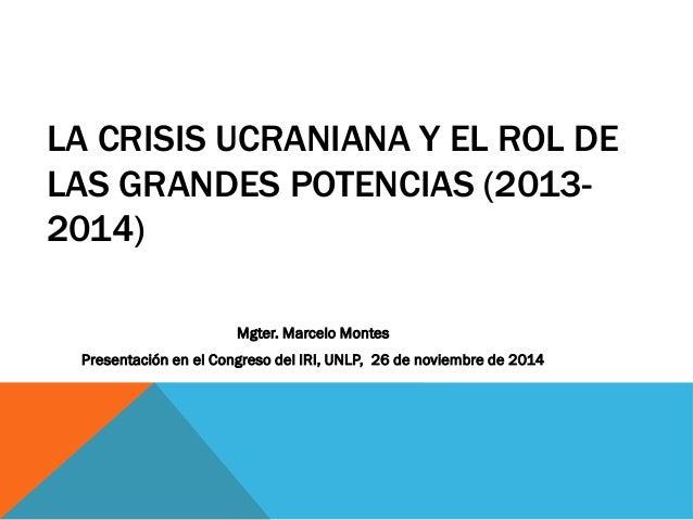 LA CRISIS UCRANIANA Y EL ROL DE LAS GRANDES POTENCIAS (2013- 2014) Mgter. Marcelo Montes Presentación en el Congreso del I...