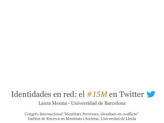 """Identidades en red: el #15M en Twitter Laura Menna - Universidad de Barcelona Congrés Internacional """"Identitats Perverses,..."""