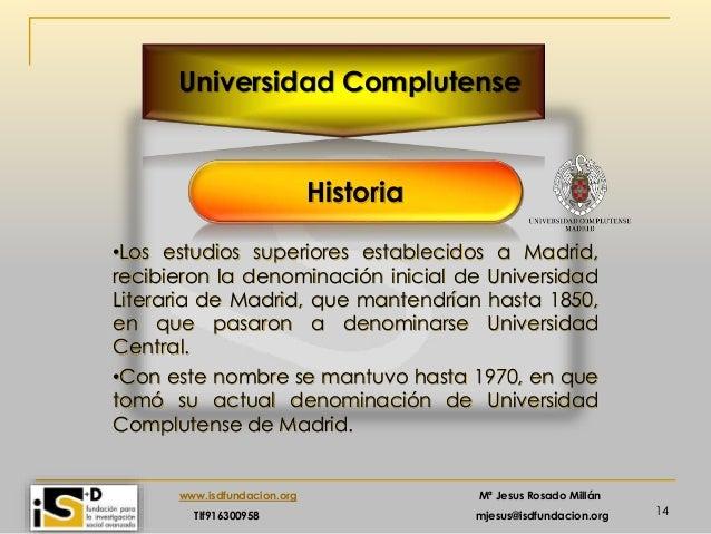 14 www.isdfundacion.org Mª Jesus Rosado Millán Tlf916300958 mjesus@isdfundacion.org Universidad Complutense Historia •Los ...