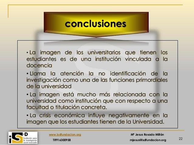 22 www.isdfundacion.org Mª Jesus Rosado Millán Tlf916300958 mjesus@isdfundacion.org conclusiones • La imagen de los univer...