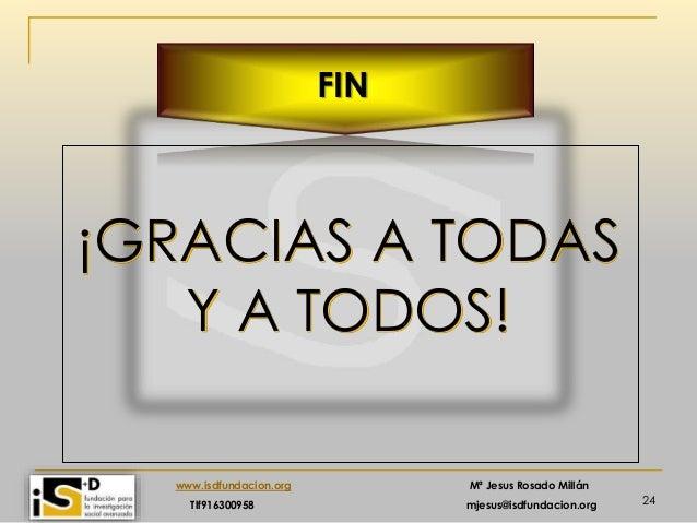 24 www.isdfundacion.org Mª Jesus Rosado Millán Tlf916300958 mjesus@isdfundacion.org FIN ¡GRACIAS A TODAS Y A TODOS!