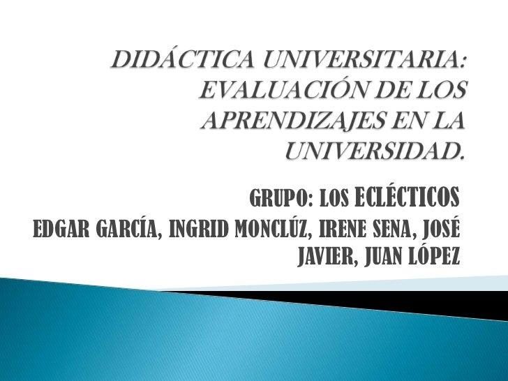 DIDÁCTICA UNIVERSITARIA: EVALUACIÓN DE LOS APRENDIZAJES EN LA UNIVERSIDAD.<br />GRUPO: LOS ECLÉCTICOS<br />EDGAR GARCÍA, I...