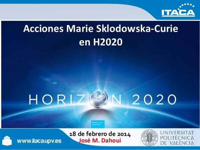 Acciones Marie Sklodowska-Curie en H2020  18 de febrero de 2014 José M. Dahoui
