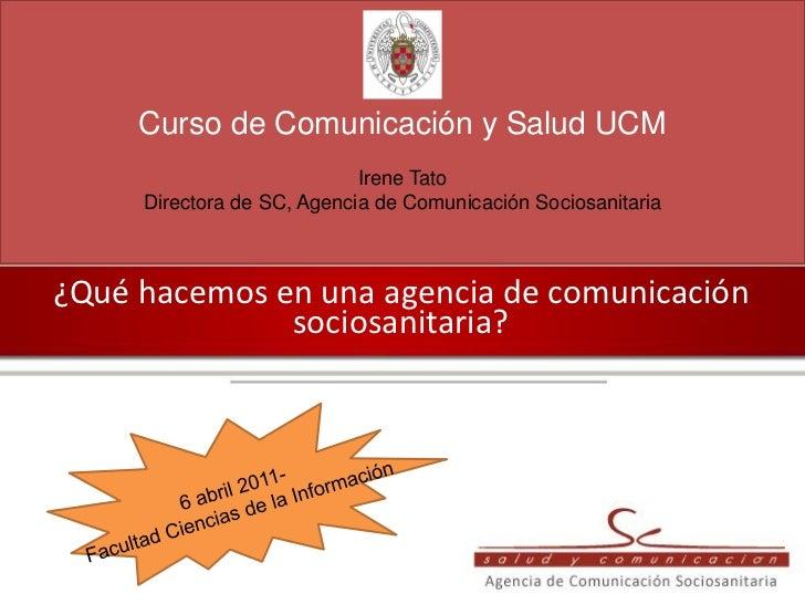 Curso de Comunicación y Salud UCM                            Irene Tato     Directora de SC, Agencia de Comunicación Socio...