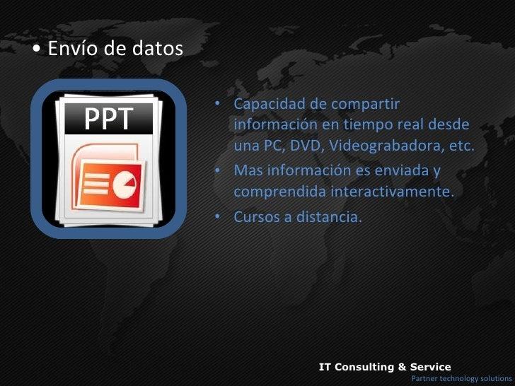 <ul><li>Envío de datos </li></ul><ul><li>Capacidad de compartir información en tiempo real desde una PC, DVD, Videograbado...