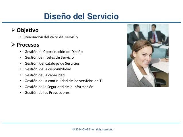 © 2014 ONGEI- All right reserved Diseño del Servicio Objetivo • Realización del valor del servicio Procesos • Gestión de...