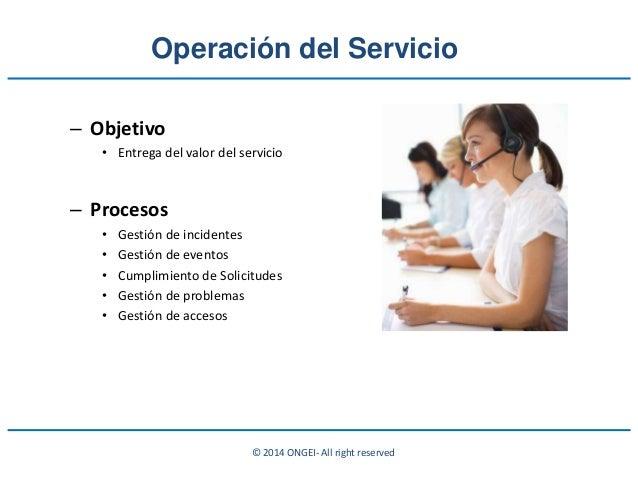 © 2014 ONGEI- All right reserved Operación del Servicio – Objetivo • Entrega del valor del servicio – Procesos • Gestión d...