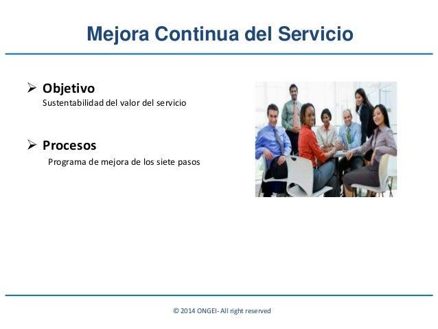 © 2014 ONGEI- All right reserved Mejora Continua del Servicio  Objetivo Sustentabilidad del valor del servicio  Procesos...