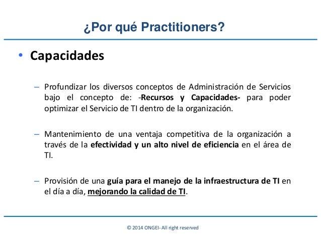 © 2014 ONGEI- All right reserved ¿Por qué Practitioners? • Capacidades – Profundizar los diversos conceptos de Administrac...