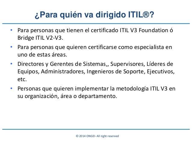 © 2014 ONGEI- All right reserved ¿Para quién va dirigido ITIL®? • Para personas que tienen el certificado ITIL V3 Foundati...