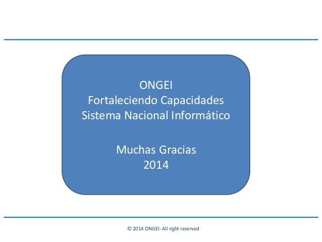 © 2014 ONGEI- All right reserved ONGEI Fortaleciendo Capacidades Sistema Nacional Informático Muchas Gracias 2014