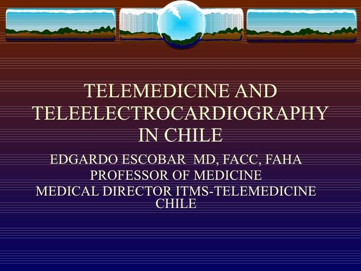TELEMEDICINE AND TELEELECTROCARDIOGRAPHYIN CHILE EDGARDO ESCOBAR  MD, FACC, FAHA PROFESSOR OF MEDICINE MEDICAL DIRECTOR IT...