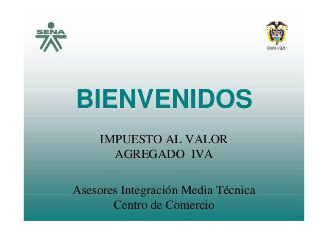 OSBIENVENIDOS IMPUESTO AL VALORIMPUESTO AL VALOR AGREGADO IVA Asesores Integración Media Técnicag Centro de Comercio