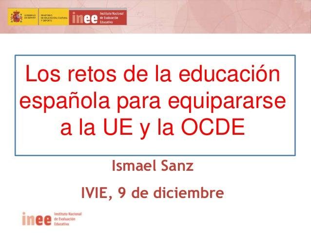 Los retos de la educación  española para equipararse  a la UE y la OCDE  Ismael Sanz  IVIE, 9 de diciembre