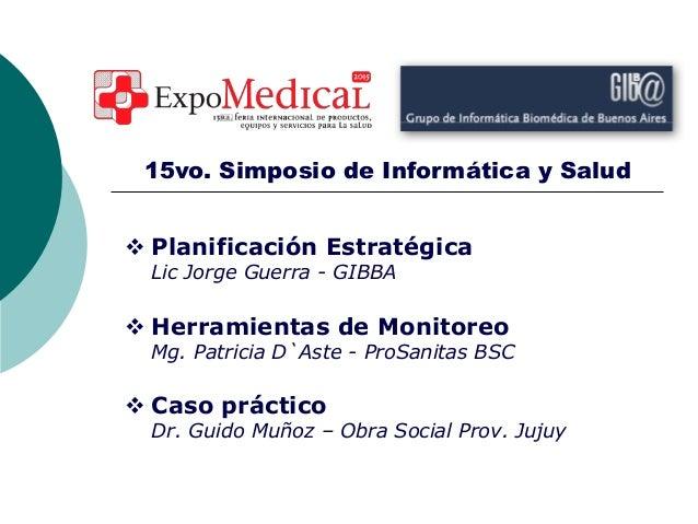  Planificación Estratégica Lic Jorge Guerra - GIBBA  Herramientas de Monitoreo Mg. Patricia D`Aste - ProSanitas BSC  Ca...