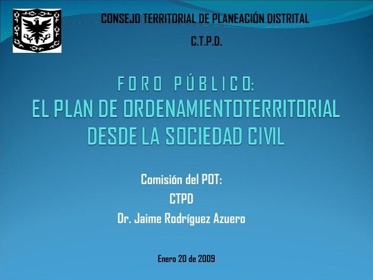 Comisión del POT: CTPD Dr. Jaime Rodríguez Azuero Enero 20 de 2009 CONSEJO TERRITORIAL DE PLANEACIÓN DISTRITAL  C.T.P.D.