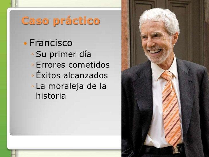 Caso práctico Francisco ◦ Su primer día ◦ Errores cometidos ◦ Éxitos alcanzados ◦ La moraleja de la   historia
