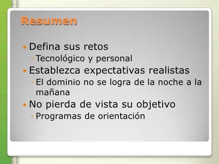 Resumen Defina   sus retos ◦ Tecnológico y personal Establezca   expectativas realistas ◦ El dominio no se logra de la n...