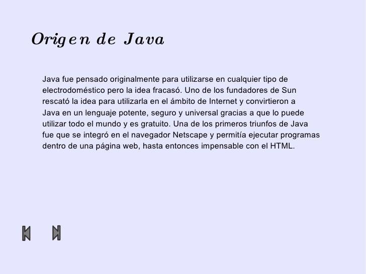 Origen de Java Java fue pensado originalmente para utilizarse en cualquier tipo de electrodoméstico pero la idea fracasó. ...