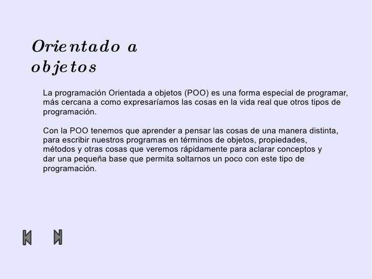 Orientado a objetos La programación Orientada a objetos (POO) es una forma especial de programar,  más cercana a como expr...