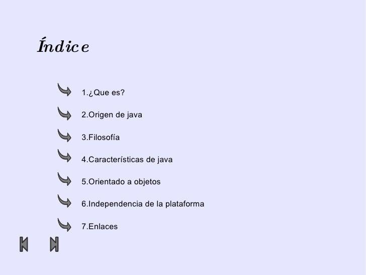 Índice 1.¿Que es? 2.Origen de java 3.Filosofía 4.Características de java 5.Orientado a objetos 6.Independencia de la plata...