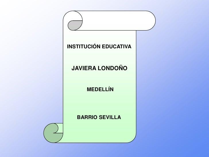 INSTITUCIÓN EDUCATIVA     JAVIERA LONDOÑO         MEDELLÍN        BARRIO SEVILLA