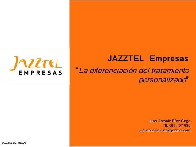"""JAZZTEL EMPRESAS JAZZTEL Empresas """"La diferenciación del tratamiento personalizado"""" Juan Antonio Díaz GagoJuan Antonio Día..."""