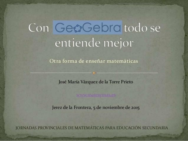 Otra forma de enseñar matemáticas José María Vázquez de la Torre Prieto www.matesymas.es Jerez de la Frontera, 5 de noviem...
