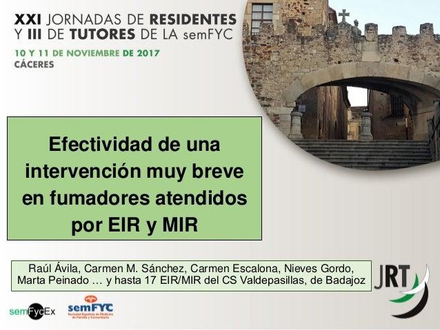 Efectividad de una intervención muy breve en fumadores atendidos por EIR y MIR Raúl Ávila, Carmen M. Sánchez, Carmen Escal...