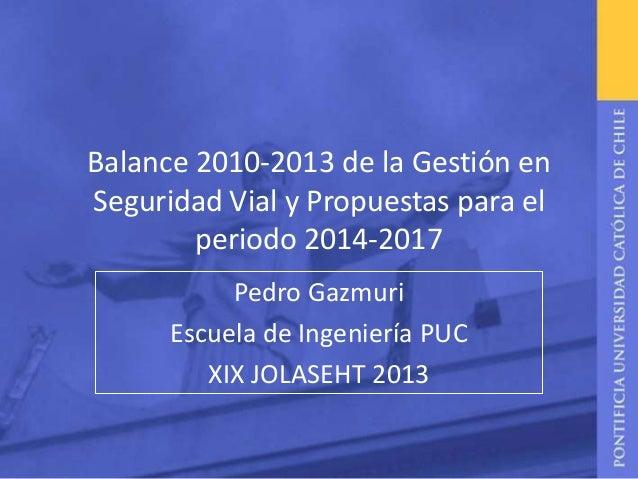 Balance 2010-2013 de la Gestión en Seguridad Vial y Propuestas para el periodo 2014-2017 Pedro Gazmuri Escuela de Ingenier...