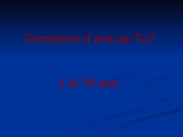 Combiens d´ans as-Tu? J´ai 19 ans.