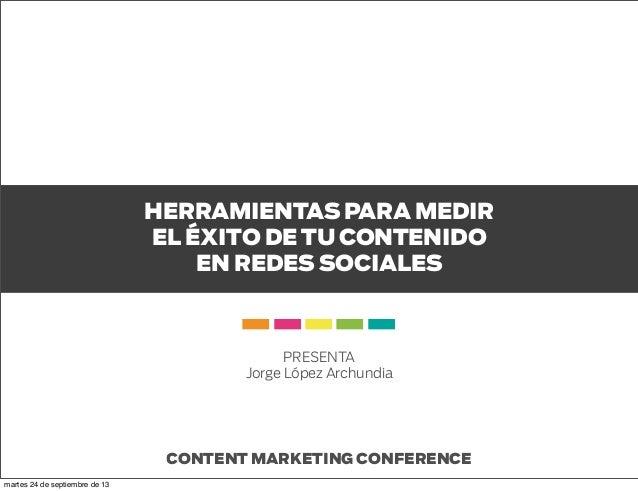 HERRAMIENTAS PARA MEDIR EL ÉXITO DE TU CONTENIDO EN REDES SOCIALES CONTENT MARKETING CONFERENCE PRESENTA Jorge López Archu...